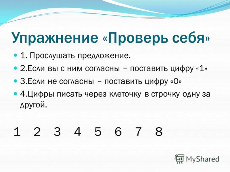 Упражнение «Проверь себя» 1. Прослушать предложение. 2.Если вы с ним согласны – поставить цифру «1» 3.Если не согласны – поставить цифру «0» 4.Цифры писать через клеточку в строчку одну за другой. 1 2 3 4 5 6 7 8