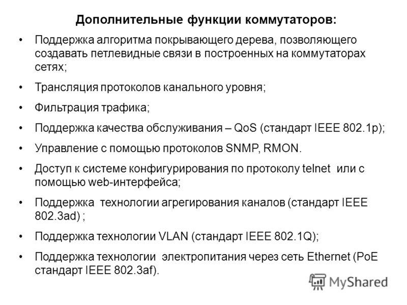 Поддержка алгоритма покрывающего дерева, позволяющего создавать петлевидные связи в построенных на коммутаторах сетях; Трансляция протоколов канального уровня; Фильтрация трафика; Поддержка качества обслуживания – QoS (стандарт IEEE 802.1p); Управлен