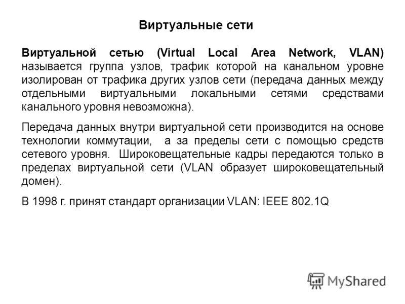 Виртуальные сети Виртуальной сетью (Virtual Local Area Network, VLAN) называется группа узлов, трафик которой на канальном уровне изолирован от трафика других узлов сети (передача данных между отдельными виртуальными локальными сетями средствами кана