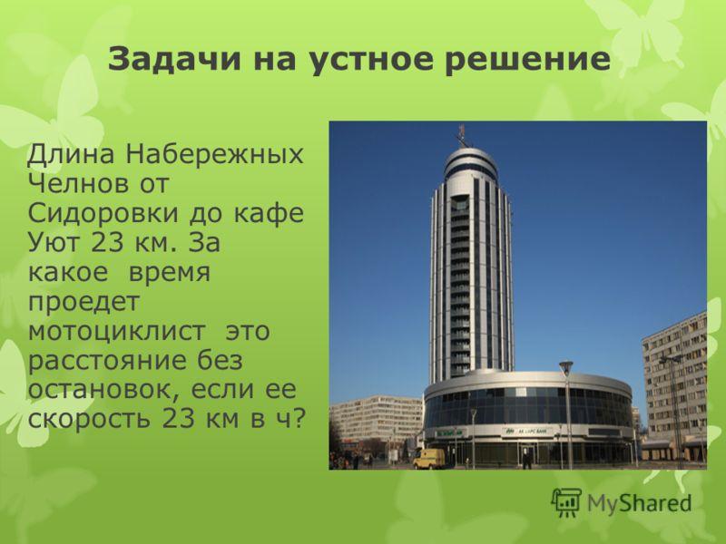Задачи на устное решение Длина Набережных Челнов от Сидоровки до кафе Уют 23 км. За какое время проедет мотоциклист это расстояние без остановок, если ее скорость 23 км в ч?