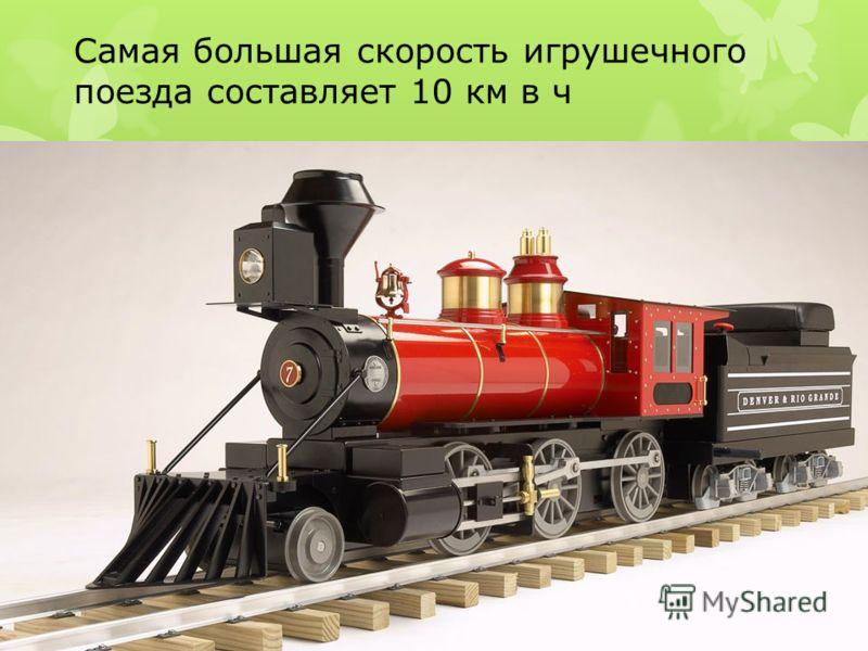 Самая большая скорость игрушечного поезда составляет 10 км в ч