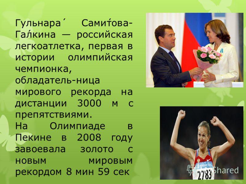 Гульнара́ Сами́това- Га́лкина российская легкоатлетка, первая в истории олимпийская чемпионка, обладатель-ница мирового рекорда на дистанции 3000 м с препятствиями. На Олимпиаде в Пекине в 2008 году завоевала золото с новым мировым рекордом 8 мин 59