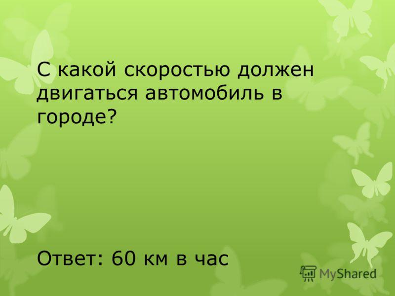 С какой скоростью должен двигаться автомобиль в городе? Ответ: 60 км в час