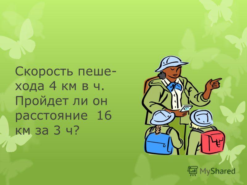 Скорость пеше- хода 4 км в ч. Пройдет ли он расстояние 16 км за 3 ч?