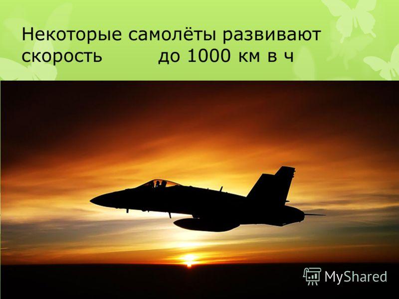 Некоторые самолёты развивают скорость до 1000 км в ч