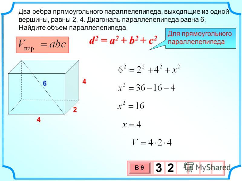 x 4 Два ребра прямоугольного параллелепипеда, выходящие из одной вершины, равны 2, 4. Диагональ параллелепипеда равна 6. Найдите объем параллелепипеда. 3 х 1 0 х В 9 3 2 4 2 Для прямоугольного параллелепипеда d 2 = a 2 + b 2 + c 2 6