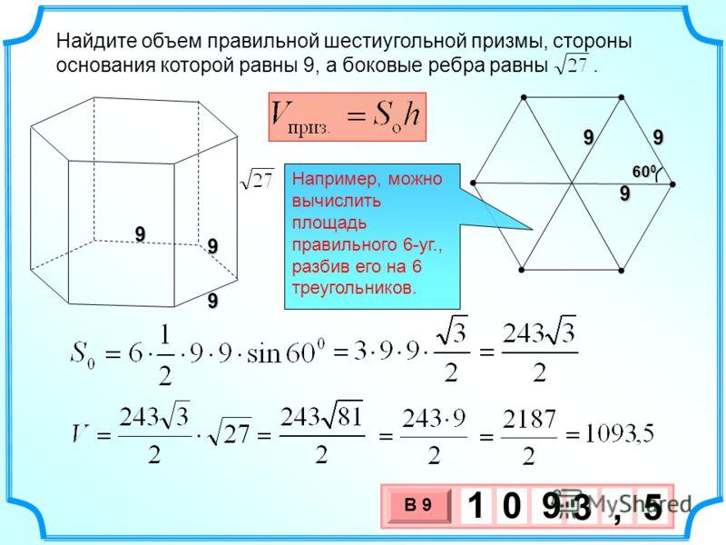 Найдите объем правильной шестиугольной призмы, стороны основания которой равны 9, а боковые ребра равны. 3 х 1 0 х В 9 3,5 1 0 9 9 9999 60 0 9 Например, можно вычислить площадь правильного 6-уг., разбив его на 6 треугольников.