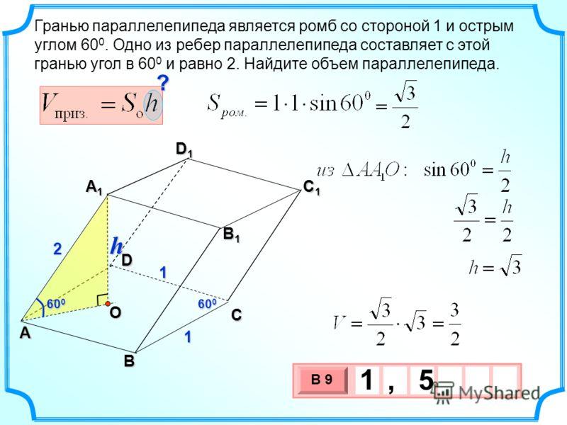 Гранью параллелепипеда является ромб со стороной 1 и острым углом 60 0. Одно из ребер параллелепипеда составляет с этой гранью угол в 60 0 и равно 2. Найдите объем параллелепипеда. 3 х 1 0 х В 9 1, 5 2 1 1 D1D1D1D1 60 0 O C1C1C1C1 B1B1B1B1 A1A1A1A1 A