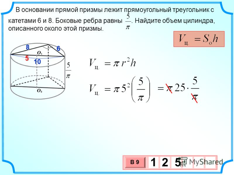 В основании прямой призмы лежит прямоугольный треугольник с катетами 6 и 8. Боковые ребра равны. Найдите объем цилиндра, описанного около этой призмы. 3 х 1 0 х В 9 1 2 5 68 10 5