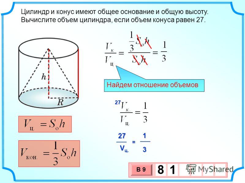 Цилиндр и конус имеют общее основание и общую высоту. Вычислите объем цилиндра, если объем конуса равен 27. 3 х 1 0 х В 9 8 1 Найдем отношение объемов 27127 V ц. 3 =