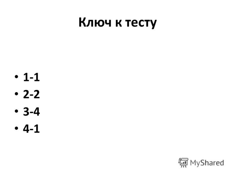 Ключ к тесту 1-1 2-2 3-4 4-1