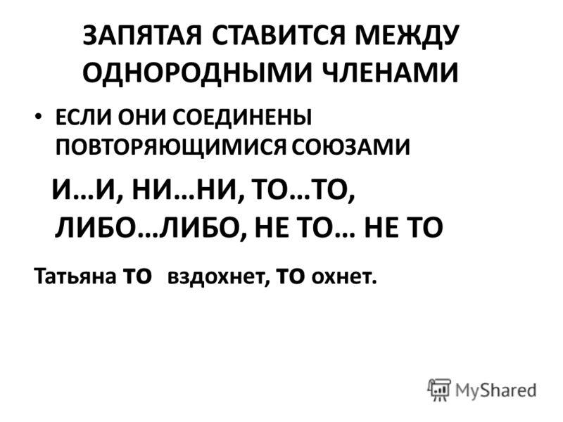 ЗАПЯТАЯ СТАВИТСЯ МЕЖДУ ОДНОРОДНЫМИ ЧЛЕНАМИ ЕСЛИ ОНИ СОЕДИНЕНЫ ПОВТОРЯЮЩИМИСЯ СОЮЗАМИ И…И, НИ…НИ, ТО…ТО, ЛИБО…ЛИБО, НЕ ТО… НЕ ТО Татьяна то вздохнет, то охнет.