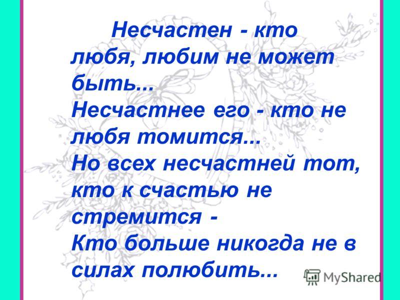 2 Несчастен - кто любя, любим не может быть... Несчастнее его - кто не любя томится... Но всех несчастней тот, кто к счастью не стремится - Кто больше никогда не в силах полюбить...