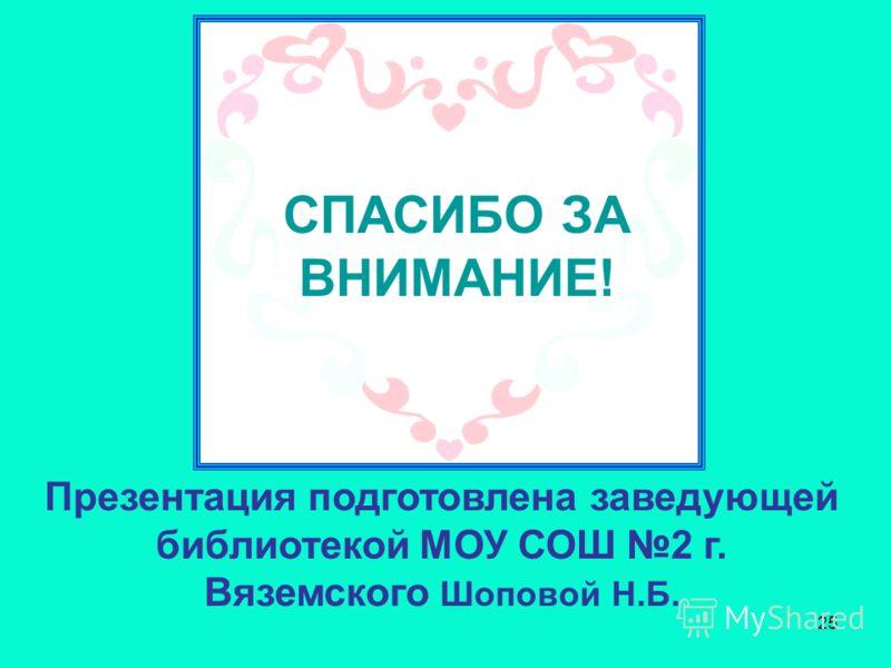 25 Презентация подготовлена заведующей библиотекой МОУ СОШ 2 г. Вяземского Шоповой Н.Б. СПАСИБО ЗА ВНИМАНИЕ!