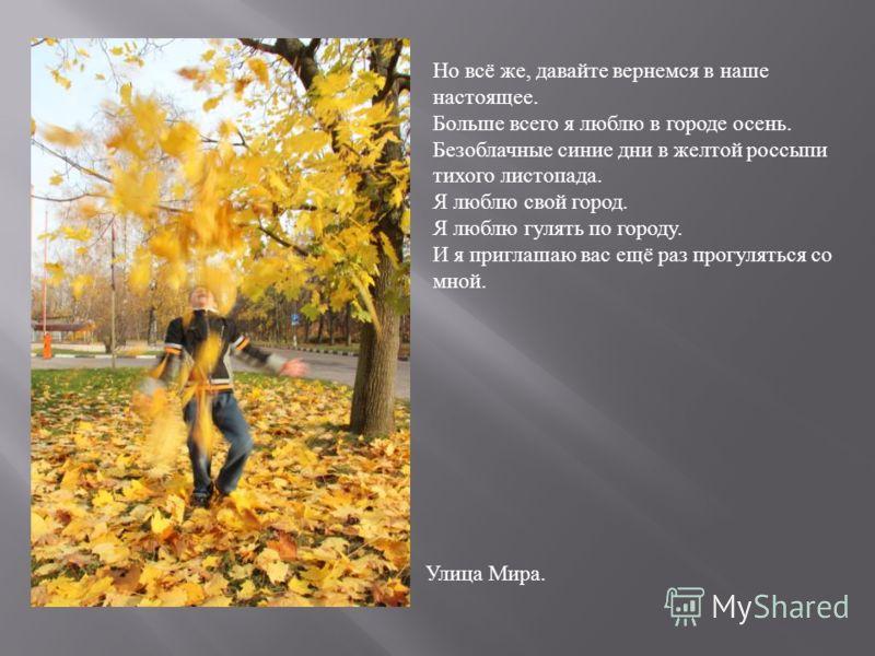 Но всё же, давайте вернемся в наше настоящее. Больше всего я люблю в городе осень. Безоблачные синие дни в желтой россыпи тихого листопада. Я люблю свой город. Я люблю гулять по городу. И я приглашаю вас ещё раз прогуляться со мной. Улица Мира.
