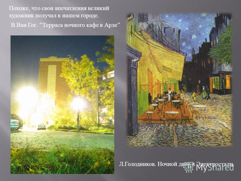 Похоже, что свои впечатления великий художник получал в нашем городе. В. Ван Гог. Терраса ночного кафе в Арле Л. Голодников. Ночной двор в Электростали.