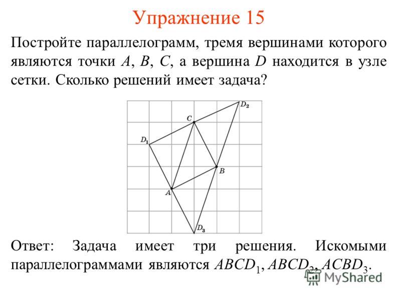 Упражнение 15 Постройте параллелограмм, тремя вершинами которого являются точки A, B, C, а вершина D находится в узле сетки. Сколько решений имеет задача? Ответ: Задача имеет три решения. Искомыми параллелограммами являются ABCD 1, ABCD 2, ACBD 3.