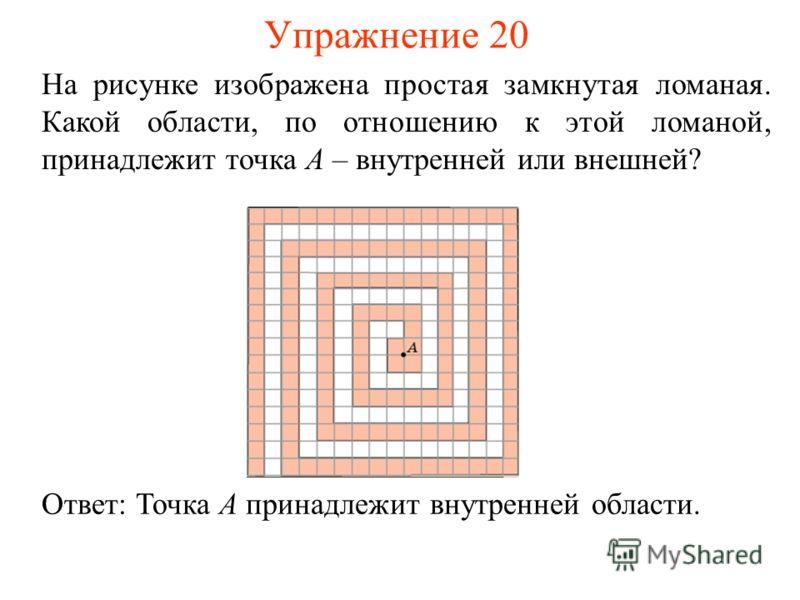 Упражнение 20 На рисунке изображена простая замкнутая ломаная. Какой области, по отношению к этой ломаной, принадлежит точка A – внутренней или внешней? Ответ: Точка A принадлежит внутренней области.
