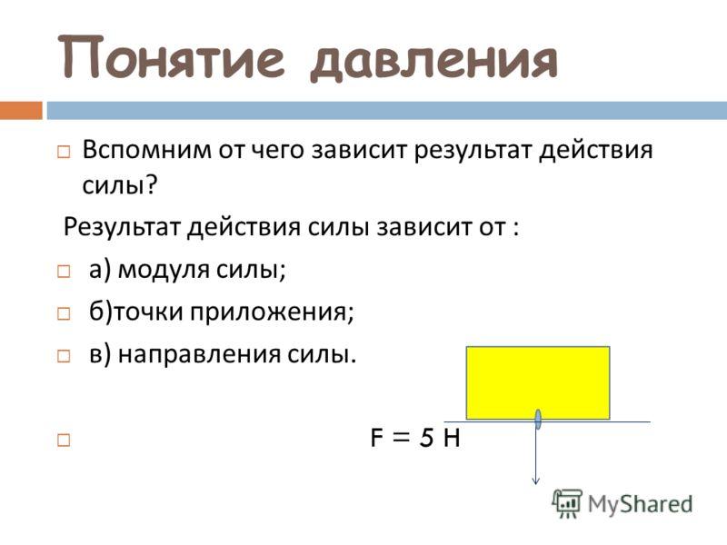 Понятие давления Вспомним от чего зависит результат действия силы ? Результат действия силы зависит от : а ) модуля силы ; б ) точки приложения ; в ) направления силы. F = 5 H