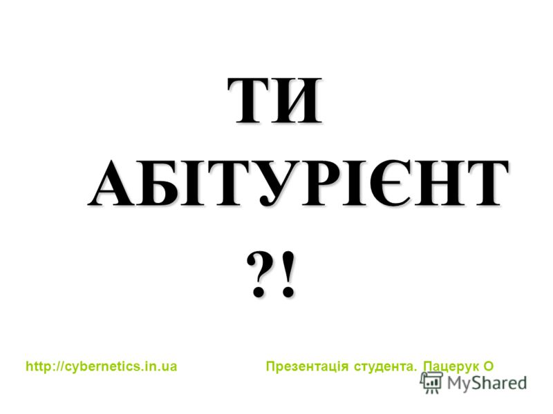 ТИ АБІТУРІЄНТ ?! http://cybernetics.in.ua Презентація студента. Пацерук О