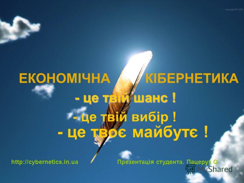ЕКОНОМІЧНА КІБЕРНЕТИКА - це твій шанс ! - це твій вибір ! - це твоє майбутє ! http://cybernetics.in.ua Презентація студента. Пацерук О