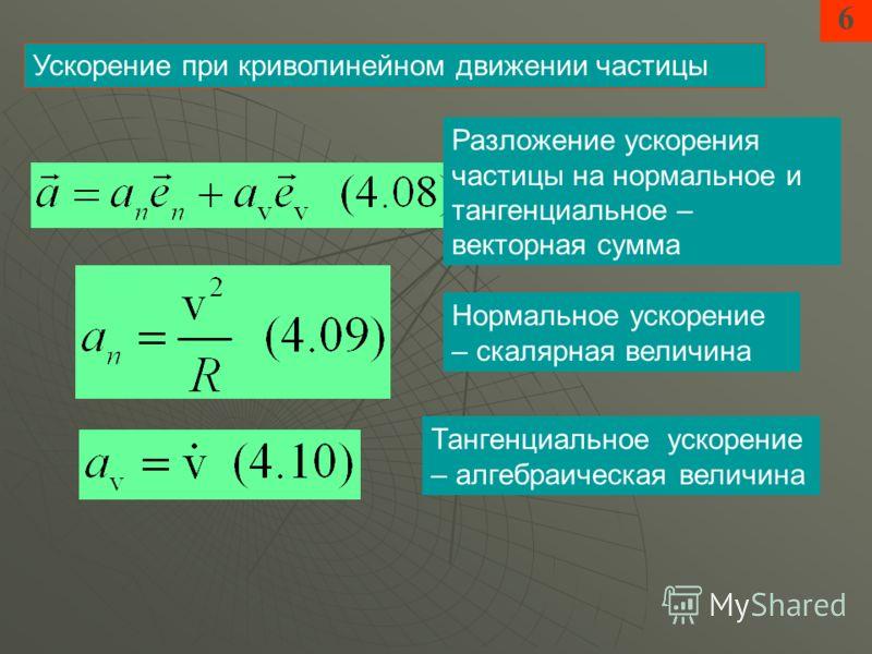 6 Ускорение при криволинейном движении частицы Разложение ускорения частицы на нормальное и тангенциальное – векторная сумма Нормальное ускорение – скалярная величина Тангенциальное ускорение – алгебраическая величина