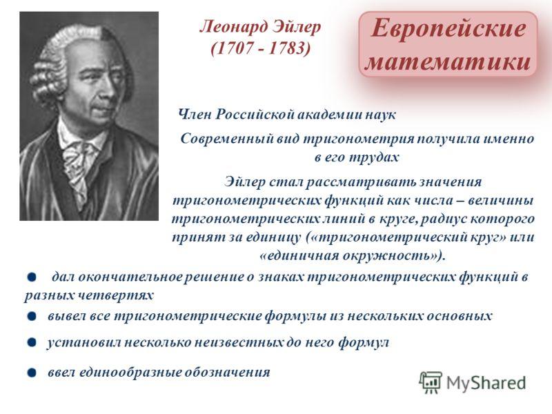 Европейские математики Член Российской академии наук Леонард Эйлер (1707 - 1783) Эйлер стал рассматривать значения тригонометрических функций как числа – величины тригонометрических линий в круге, радиус которого принят за единицу («тригонометрически