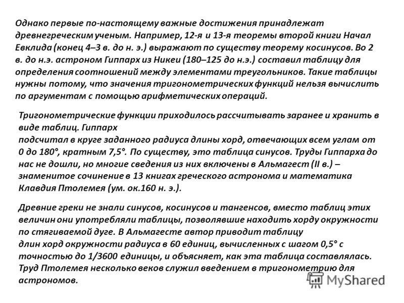 Однако первые по-настоящему важные достижения принадлежат древнегреческим ученым. Например, 12-я и 13-я теоремы второй книги Начал Евклида (конец 4–3 в. до н. э.) выражают по существу теорему косинусов. Во 2 в. до н.э. астроном Гиппарх из Никеи (180–