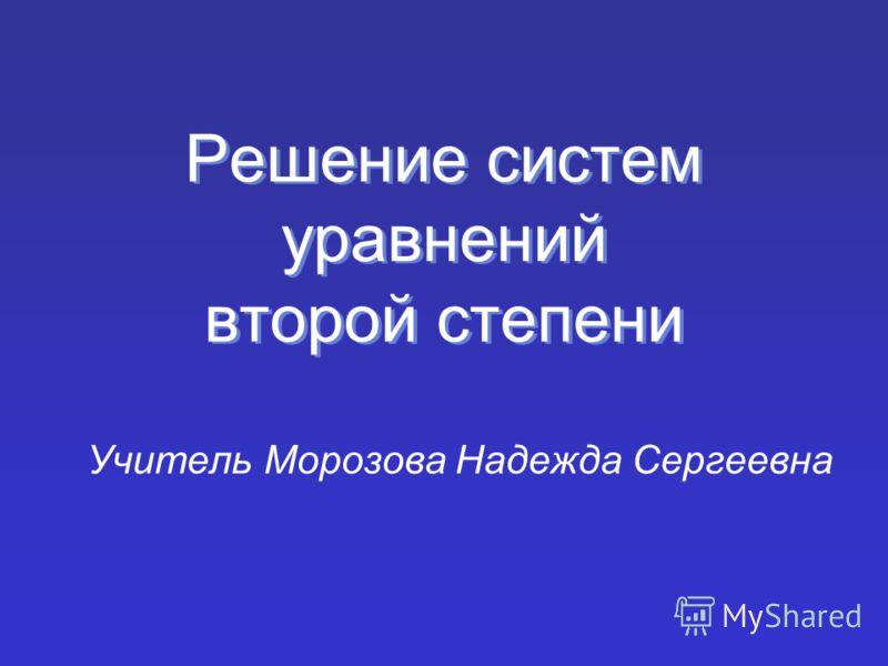 Решение систем уравнений второй степени Учитель Морозова Надежда Сергеевна