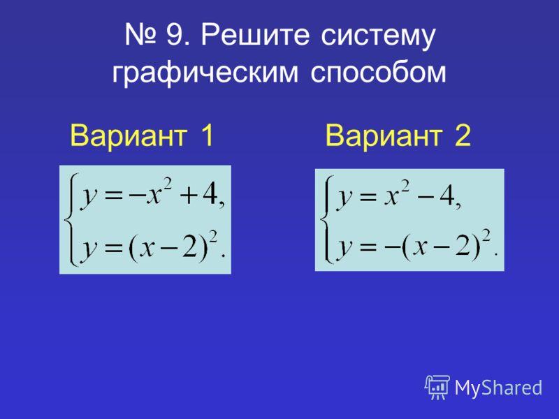 9. Решите систему графическим способом Вариант 1Вариант 2
