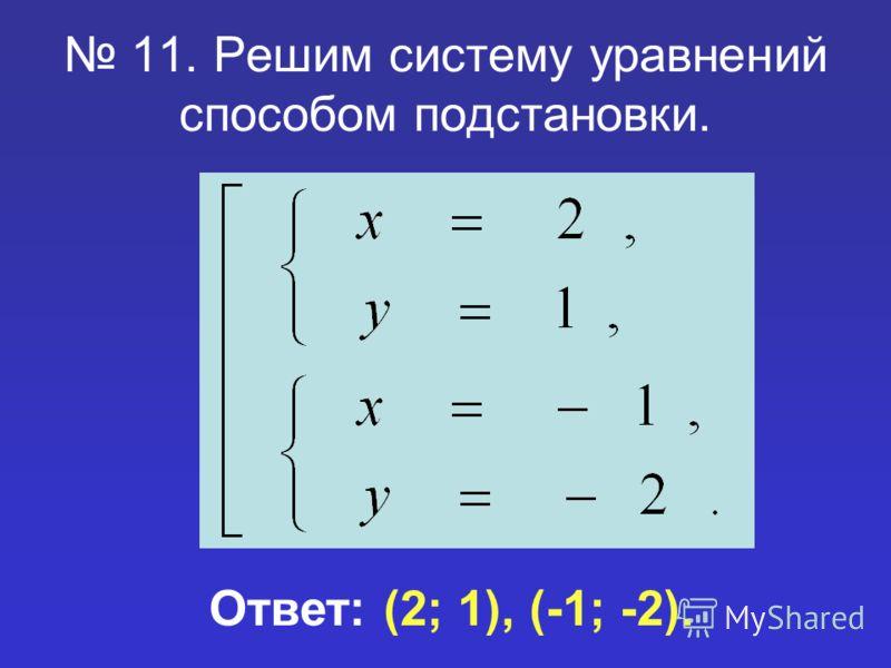11. Решим систему уравнений способом подстановки. Ответ: (2; 1), (-1; -2).