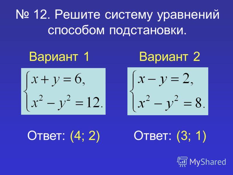 12. Решите систему уравнений способом подстановки. Вариант 1Вариант 2 Ответ: (4; 2)Ответ: (3; 1)