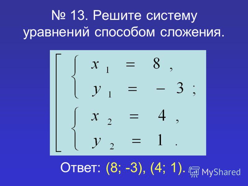13. Решите систему уравнений способом сложения. Ответ: (8; -3), (4; 1).