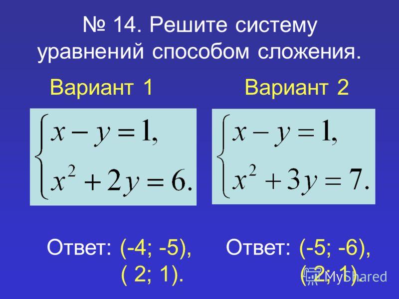 14. Решите систему уравнений способом сложения. Вариант 1Вариант 2 Ответ: (-4; -5), ( 2; 1). Ответ: (-5; -6), ( 2; 1).