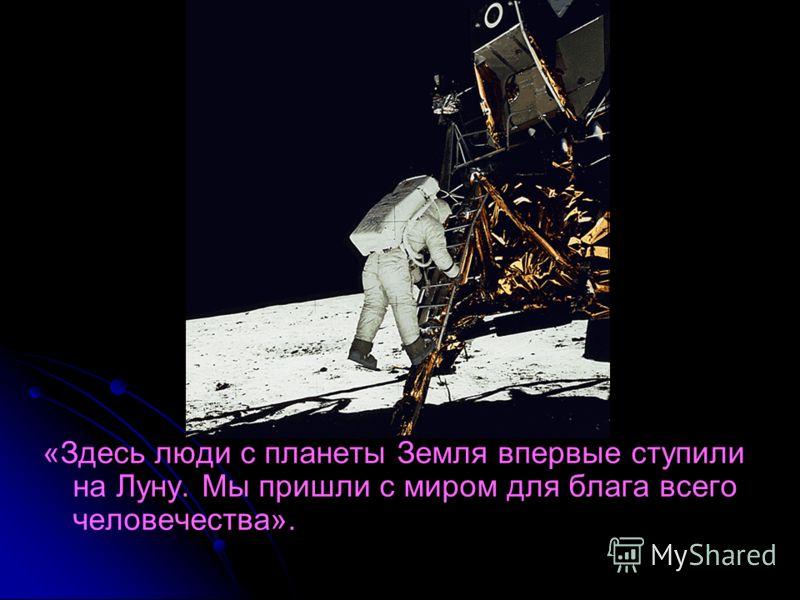 «Здесь люди с планеты Земля впервые ступили на Луну. Мы пришли с миром для блага всего человечества».