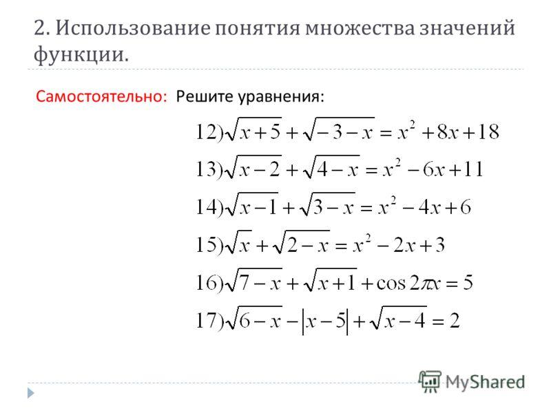 2. Использование понятия множества значений функции. Самостоятельно : Решите уравнения :