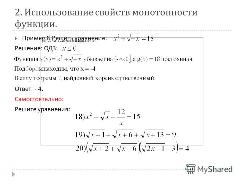 2. Использование свойств монотонности функции. Пример 8. Решить уравнение : Решение : ОДЗ : Ответ : - 4. Самостоятельно : Решите уравнения :