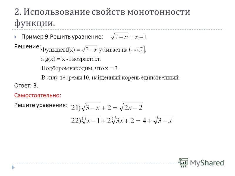 2. Использование свойств монотонности функции. Пример 9. Решить уравнение : Решение : Ответ : 3. Самостоятельно : Решите уравнения :