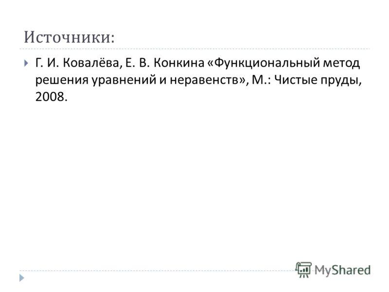 Источники : Г. И. Ковалёва, Е. В. Конкина « Функциональный метод решения уравнений и неравенств », М.: Чистые пруды, 2008.