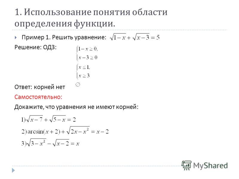 1. Использование понятия области определения функции. Пример 1. Решить уравнение : Решение : ОДЗ : Ответ : корней нет Самостоятельно : Докажите, что уравнения не имеют корней :