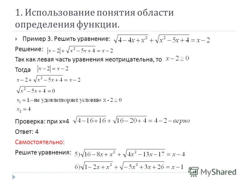 1. Использование понятия области определения функции. Пример 3. Решить уравнение : Решение : Так как левая часть уравнения неотрицательна, то Тогда Проверка : при х =4 Ответ : 4 Самостоятельно : Решите уравнения :