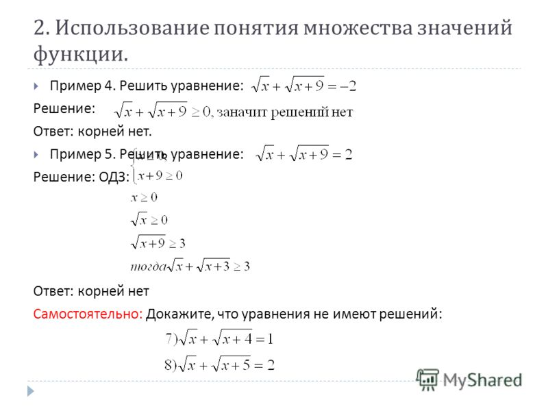 2. Использование понятия множества значений функции. Пример 4. Решить уравнение : Решение : Ответ : корней нет. Пример 5. Решить уравнение : Решение : ОДЗ : Ответ : корней нет Самостоятельно : Докажите, что уравнения не имеют решений :