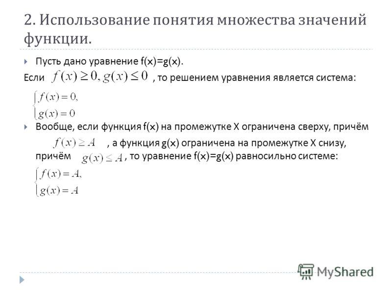 2. Использование понятия множества значений функции. Пусть дано уравнение f(x)=g(x). Если, то решением уравнения является система : Вообще, если функция f(x) на промежутке Х ограничена сверху, причём, а функция g(x) ограничена на промежутке Х снизу,