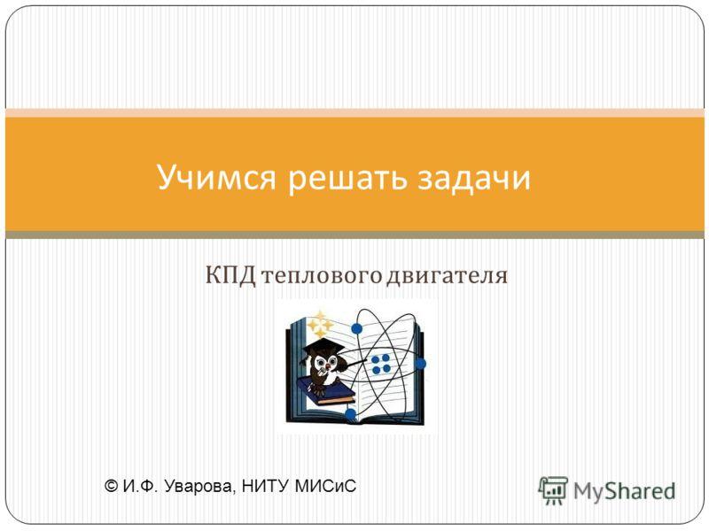 КПД теплового двигателя Учимся решать задачи © И.Ф. Уварова, НИТУ МИСиС