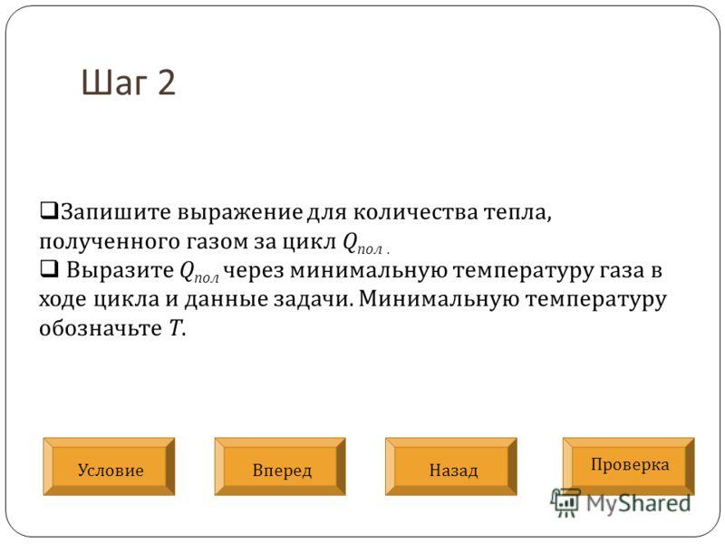 Шаг 2 Запишите выражение для количества тепла, полученного газом за цикл Q пол. Выразите Q пол через минимальную температуру газа в ходе цикла и данные задачи. Минимальную температуру обозначьте Т. Условие Проверка ВпередНазад