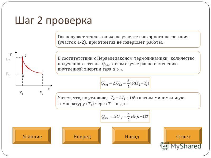Шаг 2 проверка V P V 1 V 2 P2P1P2P1 1 2 3 Газ получает тепло только на участке изохорного нагревания (участок 1-2), при этом газ не совершает работы. В соотвтетствии с Первым законом термодинамики, количество полученного тепла Q пол в этом случае рав