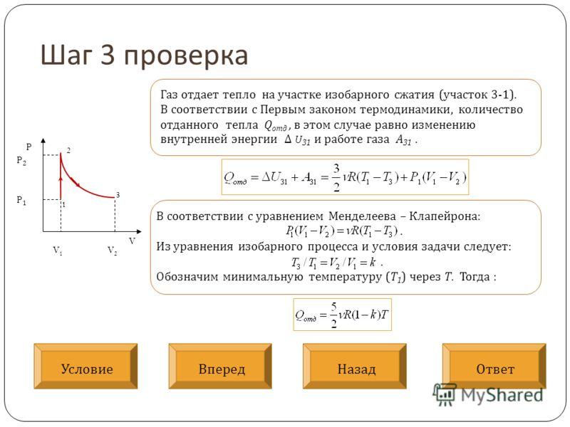 Шаг 3 проверка V P V 1 V 2 P2P1P2P1 1 2 3 Газ отдает тепло на участке изобарного сжатия (участок 3-1). В соответствии с Первым законом термодинамики, количество отданного тепла Q отд, в этом случае равно изменению внутренней энергии Δ U 31 и работе г
