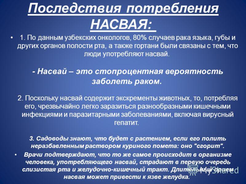 Последствия потребления НАСВАЯ: 1. По данным узбекских онкологов, 80% случаев рака языка, губы и других органов полости рта, а также гортани были связаны с тем, что люди употребляют насвай. - Насвай – это стопроцентная вероятность заболеть раком. 2.