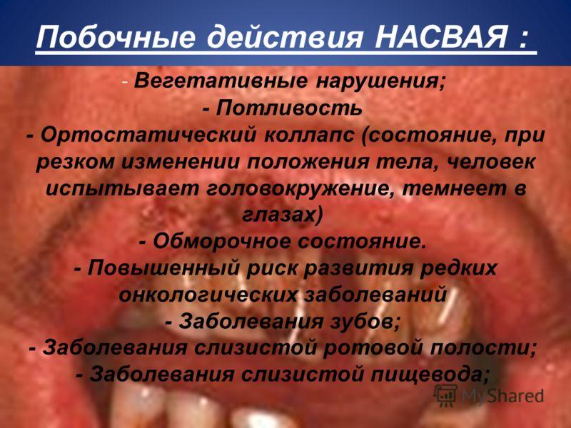 Побочные действия НАСВАЯ : - Вегетативные нарушения; - Потливость - Ортостатический коллапс (состояние, при резком изменении положения тела, человек испытывает головокружение, темнеет в глазах) - Обморочное состояние. - Повышенный риск развития редки