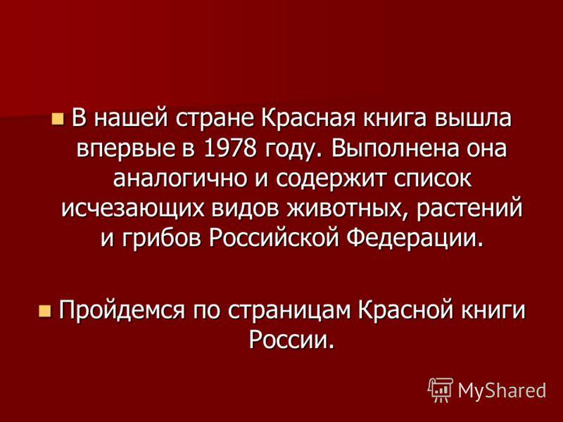 В нашей стране Красная книга вышла впервые в 1978 году. Выполнена она аналогично и содержит список исчезающих видов животных, растений и грибов Российской Федерации. В нашей стране Красная книга вышла впервые в 1978 году. Выполнена она аналогично и с
